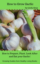 How to Grow Garlic: Growing Guides by Linda Gray