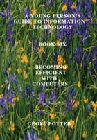 A Young Person's Guide To Information Technology Book Six Becoming Efficient With Computers