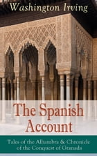 The Spanish Account: Tales of the Alhambra & Chronicle of the Conquest of Granada: From the Prolific American Writer, Biographer and Historian, Author by Washington Irving