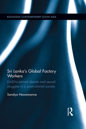 Sri Lanka?s Global Factory Workers (Un) Disciplined Desires and Sexual Struggles in a Post-Colonial Society