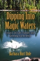 DIPPING INTO MAGIC WATERS: Essays on Life, Family & Growing Up in Iowa by Barbara Hurt Ihde