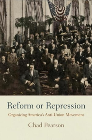Reform or Repression: Organizing America's Anti-Union Movement