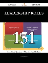Leadership Roles 151 Success Secrets - 151 Most Asked Questions On Leadership Roles - What You Need…
