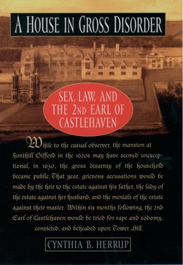 Book A House in Gross Disorder: Sex, Law, and the 2nd Earl of Castlehaven by Cynthia B. Herrup