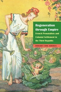 Regeneration through Empire: French Pronatalists and Colonial Settlement in the Third Republic