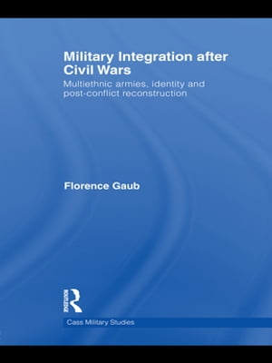 Military Integration after Civil Wars Multiethnic Armies,  Identity and Post-Conflict Reconstruction