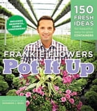Pot It Up: 150 Fresh Ideas for Beautiful, Easy-to-Grow Containers by Frankie Flowers