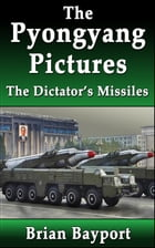 The Pyongyang Pictures: The Dictator's Missiles by Brian Bayport