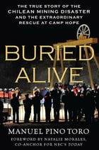 Buried Alive: The True Story of the Chilean Mining Disaster and the Extraordinary Rescue at Camp Hope by Manuel Pino Toro