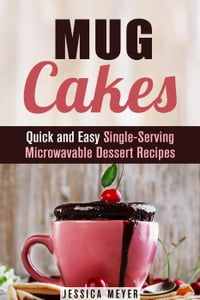 Mug Cakes: Quick and Easy Single-Serving Microwavable Dessert Recipes: Cooking for One