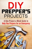 DIY Prepper's Projects: A One-Project-a-Week Guide to Help You Prepare for an Emergency: Prepper's Guide by Sergio Rodgers