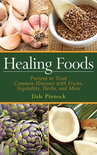 Healing Foods: Prevent and Treat Common Illnesses with Fruits, Vegetables, Herbs, and More by Dale Pinnock