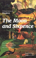 The Moon and Sixpence: One Man's Journey Across the Field of Art and into Its Depths (Based on Paul Gauguin's Life): Biographical Novel based on the l by William Somerset Maugham