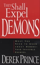 They Shall Expel Demons: What You Need to Know about Demons--Your Invisible Enemies by Derek Prince