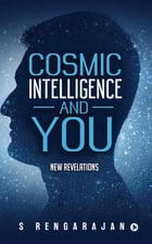 Cosmic Intelligence and You: New Revelations by S Rengarajan