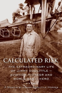 Calculated Risk: The Extraordinary Life of Jimmy Doolittle - Aviation Pioneer and World War II Hero