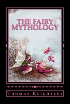 The Fairy Mythology: (Illustrative of the Romance and Superstition of Various Countries) by Thomas Keightley