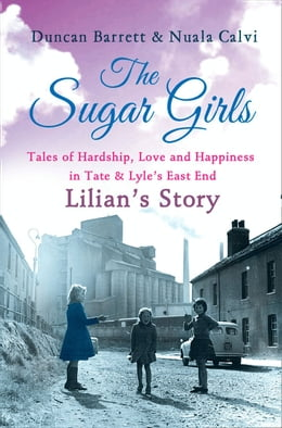 Book The Sugar Girls - Lilian's Story: Tales of Hardship, Love and Happiness in Tate & Lyle's East End by Duncan Barrett