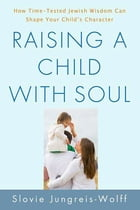 Raising a Child with Soul: How Time-Tested Jewish Wisdom Can Shape Your Child's Character by Slovie Jungreis-Wolff