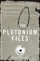 The Plutonium Files: America's Secret Medical Experiments in the Cold War by Eileen Welsome