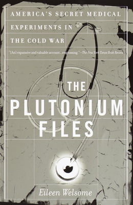Book The Plutonium Files: America's Secret Medical Experiments in the Cold War by Eileen Welsome