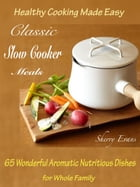 Classic Slow Cooker Meals: Healthy Cooking Made Easy 65 Wonderful Aromatic Nutritious Dishes for Whole Family by Sherry Evans