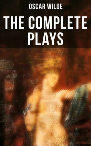 The Complete Plays of Oscar Wilde: Salomé, The Importance Of Being Earnest, Salome, A Woman Of No Importance, Lady Windermere's Fan and more by Oscar Wilde