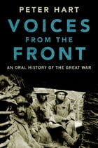 Voices from the Front: An Oral History of the Great War by Peter Hart