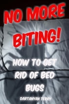 No More Biting: How To Get Rid Of Bed Bugs by Dartanyan Terry