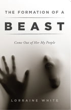 The Formation of a Beast: Come Out of Her My People by Lorraine White