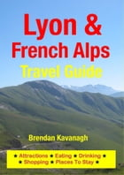 Lyon & French Alps Travel Guide - Attractions, Eating, Drinking, Shopping & Places To Stay by Brendan Kavanagh