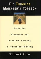 The Thinking Manager's Toolbox: Effective Processes for Problem Solving and Decision Making by William J. Altier
