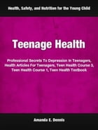 Teenage Health: Professional Secrets To Depression In Teenagers, Health Articles For Teenagers, Teen Health Course 3 by Amanda Dennis