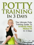 Potty Training In 3 Days: The Ultimate Potty Training Guide To Stress Free Results In 3 Days by Clara Adams