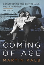 Coming of Age: Constructing and Controlling Youth in Munich, 1942-1973 by Martin Kalb