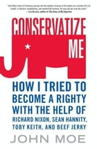 Conservatize Me: A Lifelong Lefty's Attempt to Love God, Guns, Reagan, and Toby Keith by John Moe