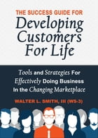 The Success Guide For Developing Customers For Life: Tools and Strategies For Effectively Doing Business in the Changing Marketplace by Walter L Smith III
