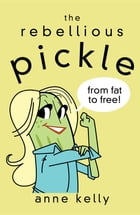 The Rebellious Pickle: From Fat to Free! by Anne Kelly