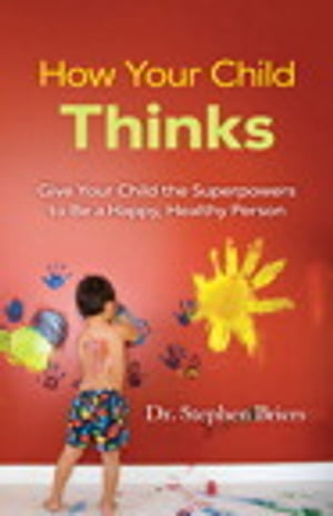 How Your Child Thinks Give Your Child the Superpowers to Be a Happy,  Healthy Person: Give Your Child the Superpowers to Be a Happy,  Healthy Person