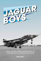 Jaguar Boys: True Tales from Operators of the Big Cat in Peace and War by Ian Hall