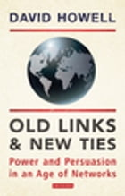 Old Links and New Ties: Power and Persuasion in an Age of Networks by David Howell