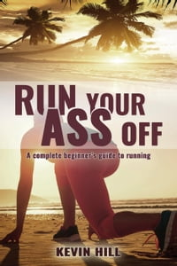 Run Your Ass Off: The Complete Beginner's Guide to Running
