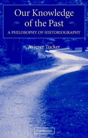Our Knowledge of the Past A Philosophy of Historiography