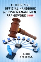 Authorizing Official Handbook: for Risk Management Framework (RMF) by Keith Frederick