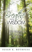 Breathe Into Wisdom: It's There ... It's Yours ... Use It! by Susan K. Rothfuss