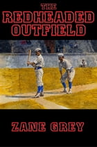 The Redheaded Outfield: With linked Table of Contents by Zane Grey