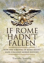 If Rome Hadn't Fallen: How the Survival of Rome Might Have Changed World History by Venning, Timothy