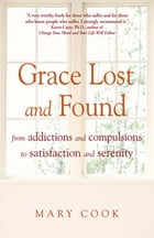 Grace Lost and Found: From Addictions and Compulsions to Satisfaction and Serenity by Mary Cook