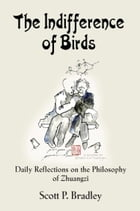 THE INDIFFFERENCE OF BIRDS: Daily Reflections on the Philosophy of Zhuangzi by Scott P. Bradley