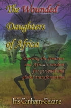 The Wounded Daughters of Africa: Untying the Feminine and Africa's Wisdom for Personal and Global Transformation by Iris Canham-Gezane